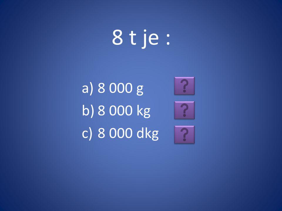 8 t je : a)8 000 g b)8 000 kg c)8 000 dkg