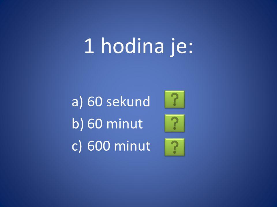 1 hodina je: a)60 sekund b)60 minut c)600 minut