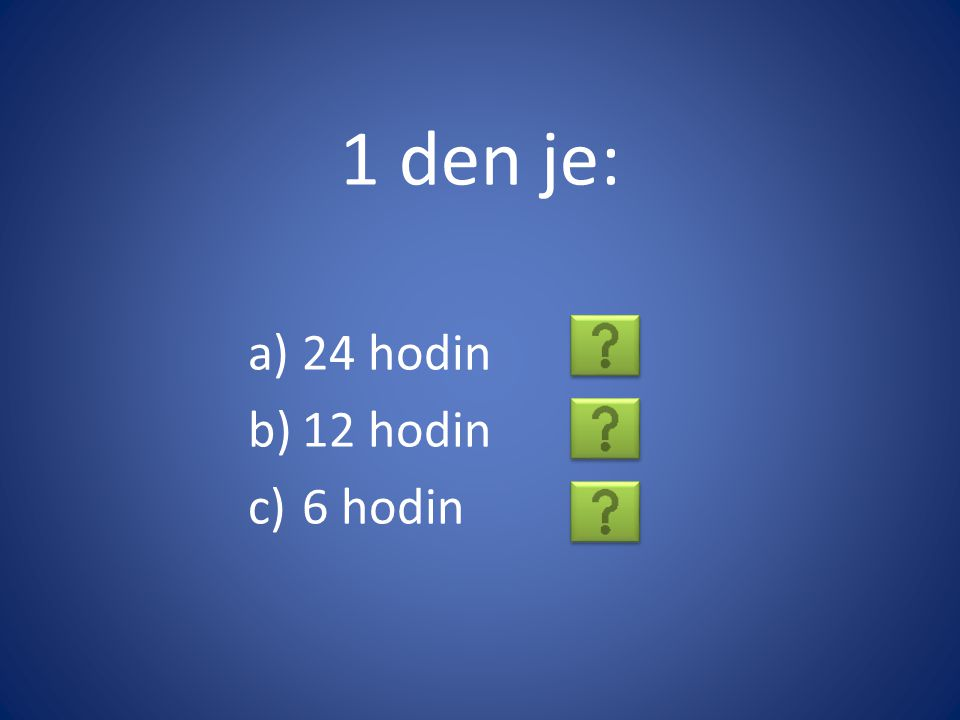 1 den je: a)24 hodin b)12 hodin c)6 hodin