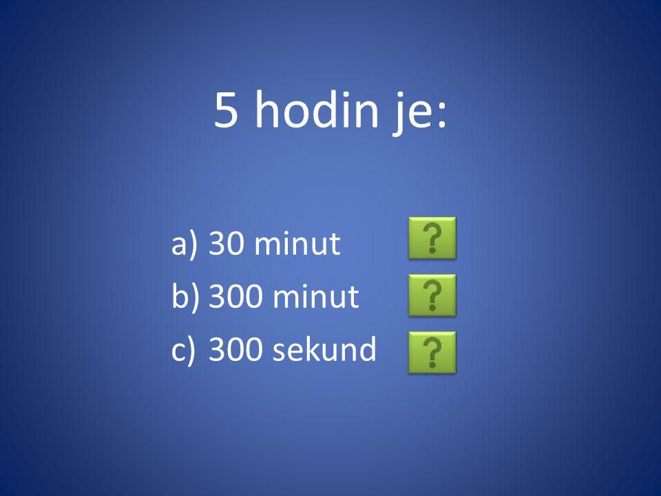 5 hodin je: a)30 minut b)300 minut c)300 sekund