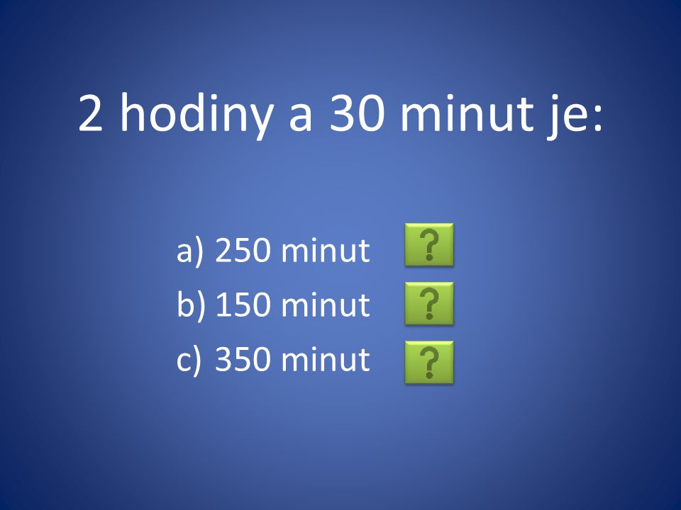2 hodiny a 30 minut je: a)250 minut b)150 minut c)350 minut
