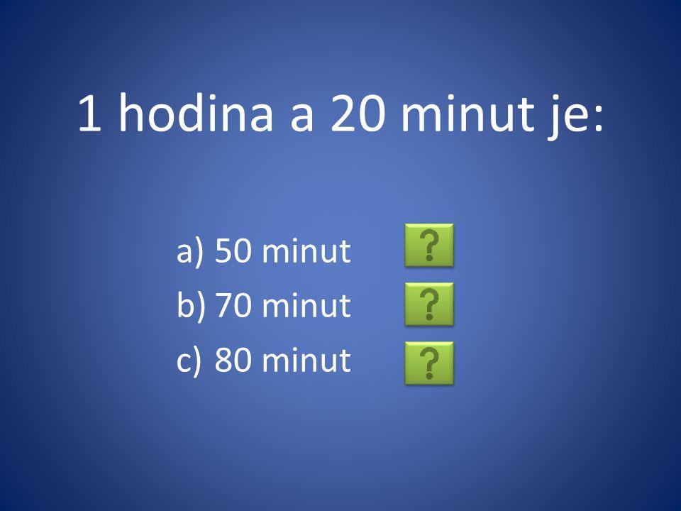 1 hodina a 20 minut je: a)50 minut b)70 minut c)80 minut