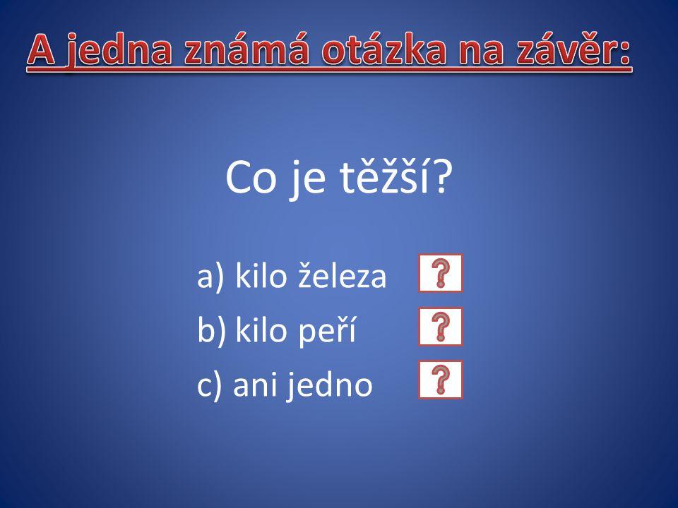 a)kilo železa b)kilo peří c) ani jedno Co je těžší?