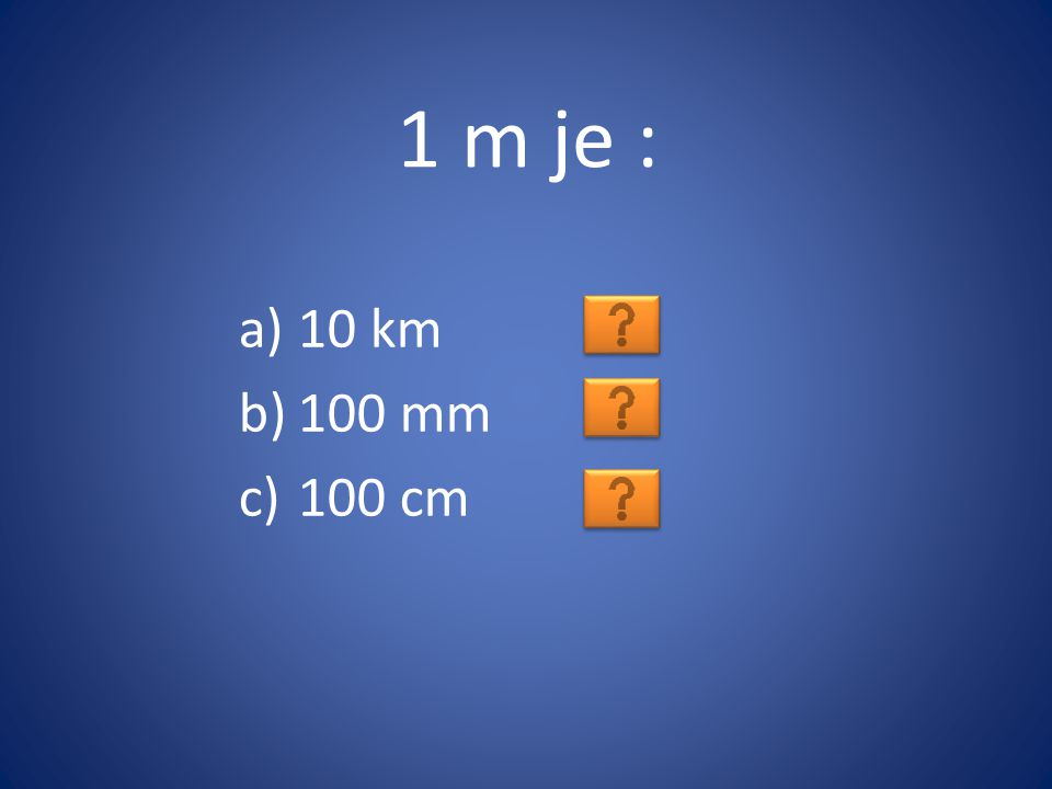 1 m je : a)10 km b)100 mm c)100 cm