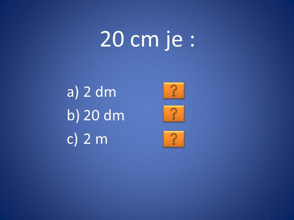 20 cm je : a)2 dm b)20 dm c)2 m