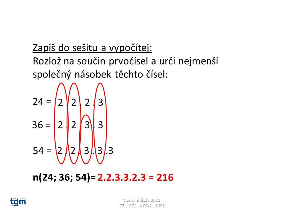 Moderní škola 2011, CZ.1.07/1.4.00/21.1692 Zapiš do sešitu a vypočítej: Rozlož na součin prvočísel a urči nejmenší společný násobek těchto čísel: 36 = 54 = n(24; 36; 54)= 2.
