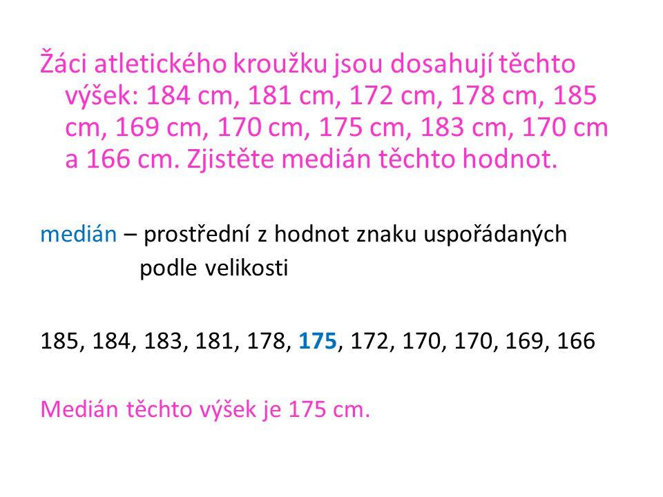 medián – prostřední z hodnot znaku uspořádaných podle velikosti 185, 184, 183, 181, 178, 175, 172, 170, 170, 169, 166 Medián těchto výšek je 175 cm.