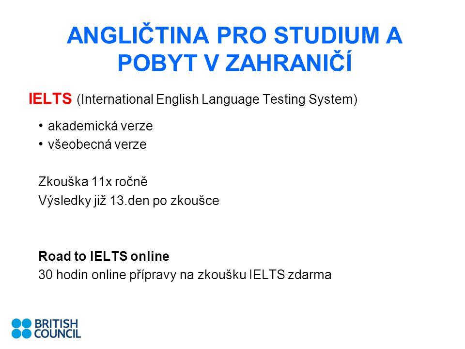 ANGLIČTINA PRO STUDIUM A POBYT V ZAHRANIČÍ IELTS (International English Language Testing System) akademická verze všeobecná verze Zkouška 11x ročně Vý