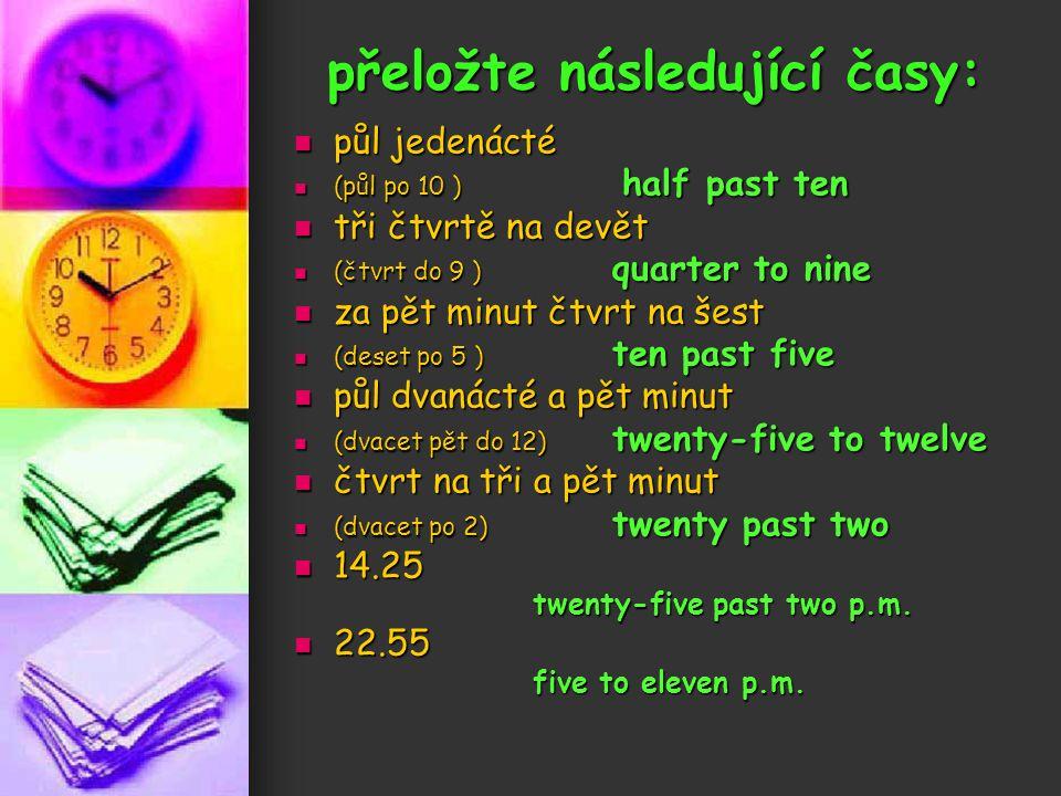 přeložte následující časy: půl jedenácté půl jedenácté (půl po 10 ) half past ten (půl po 10 ) half past ten tři čtvrtě na devět tři čtvrtě na devět (