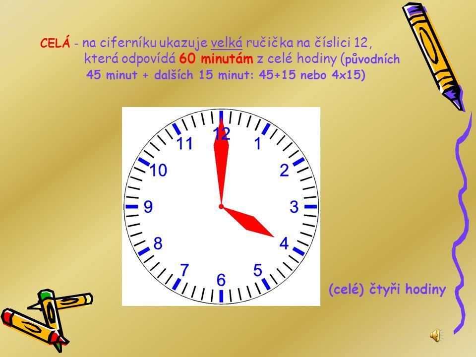 TŘI ČTVRTĚ - na ciferníku ukazuje velká ručička na číslici 9, která odpovídá 45 minutám z celé hodiny ( původních 30 minut + dalších 15 minut: 30+15 n