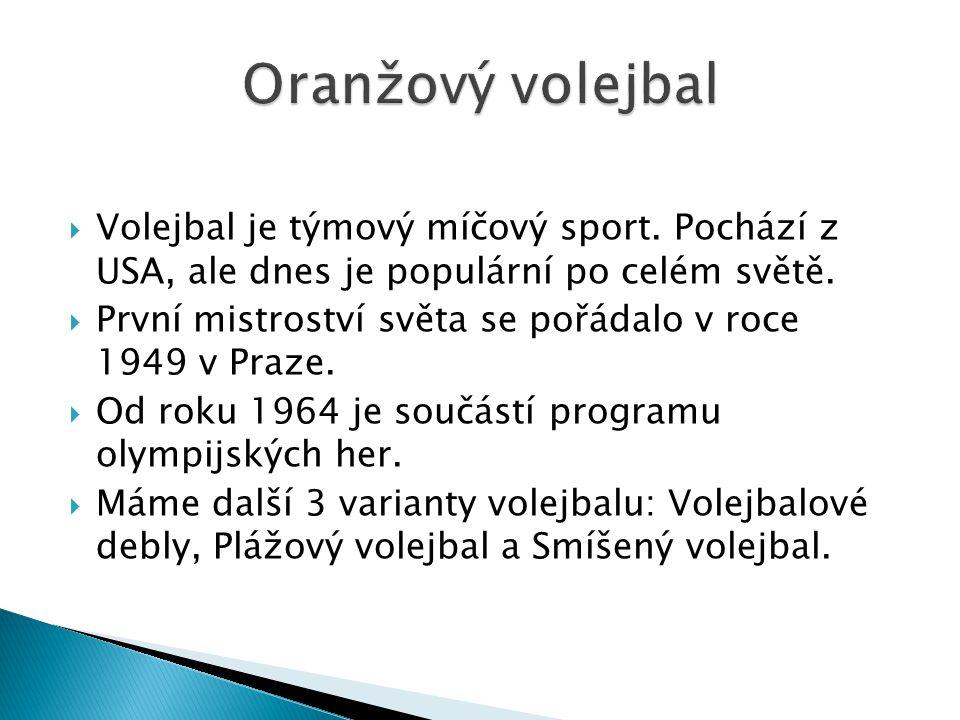  Volejbal je týmový míčový sport. Pochází z USA, ale dnes je populární po celém světě.  První mistroství světa se pořádalo v roce 1949 v Praze.  Od