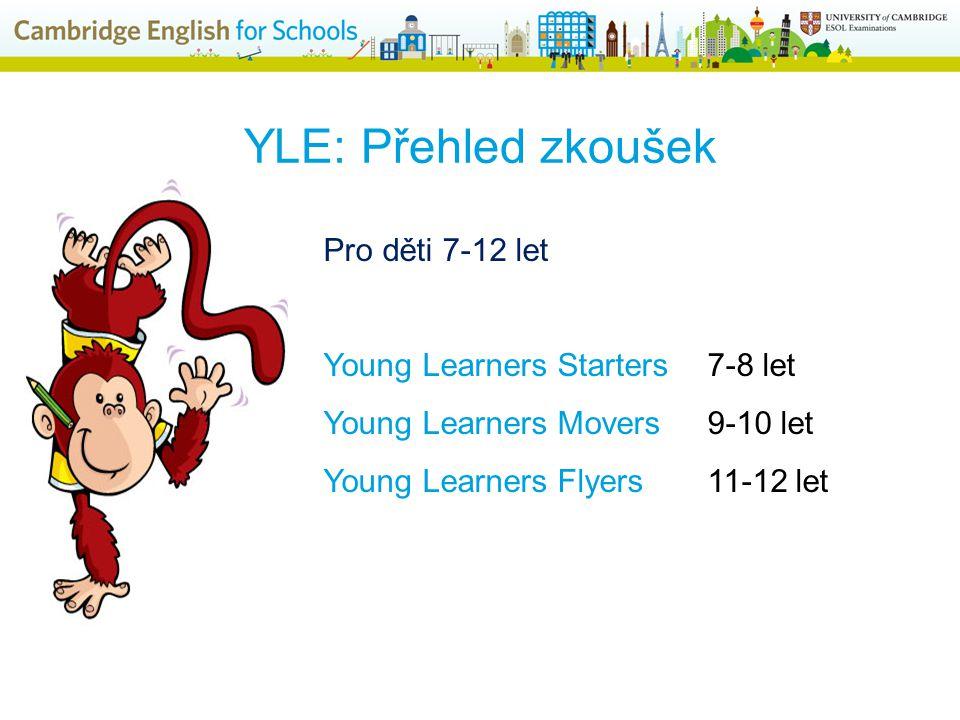 YLE: Přehled zkoušek Pro děti 7-12 let Young Learners Starters7-8 let Young Learners Movers9-10 let Young Learners Flyers11-12 let