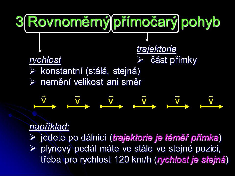 3 Rovnoměrný přímočarý pohyb rychlost  konstantní (stálá, stejná)  nemění velikost ani směr trajektorie  část přímky například:  jedete po dálnici