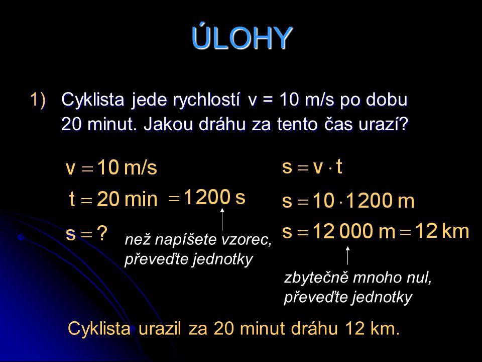 ÚLOHY 1)Cyklista jede rychlostí v = 10 m/s po dobu 20 minut. Jakou dráhu za tento čas urazí? než napíšete vzorec, převeďte jednotky zbytečně mnoho nul