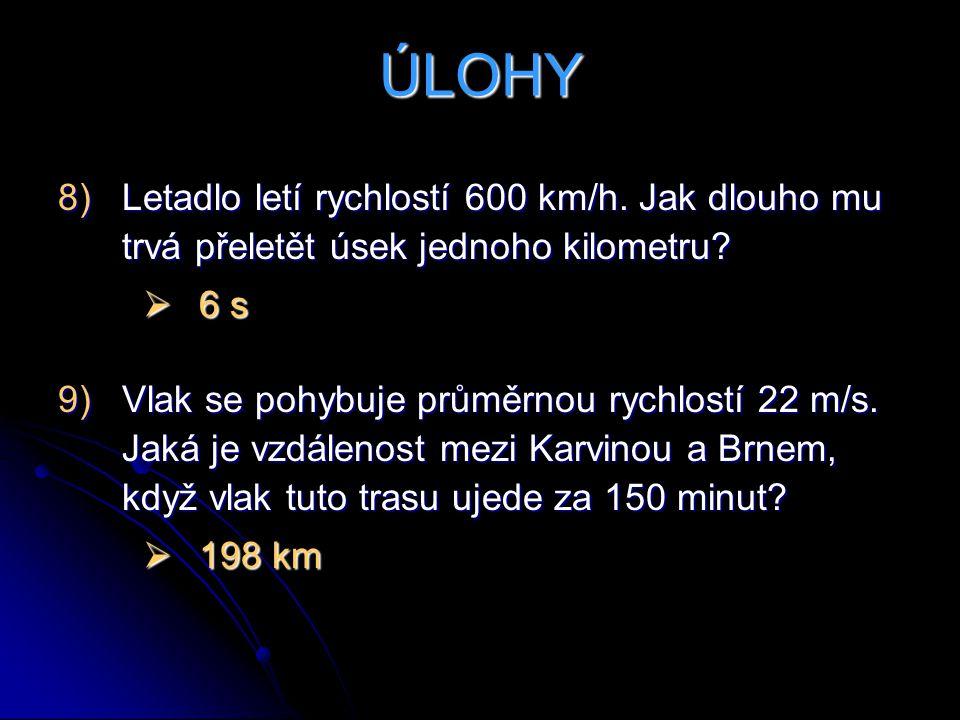 ÚLOHY 8)Letadlo letí rychlostí 600 km/h. Jak dlouho mu trvá přeletět úsek jednoho kilometru?  6 s 9)Vlak se pohybuje průměrnou rychlostí 22 m/s. Jaká
