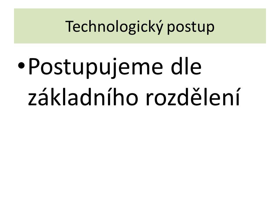 Technologický postup Postupujeme dle základního rozdělení