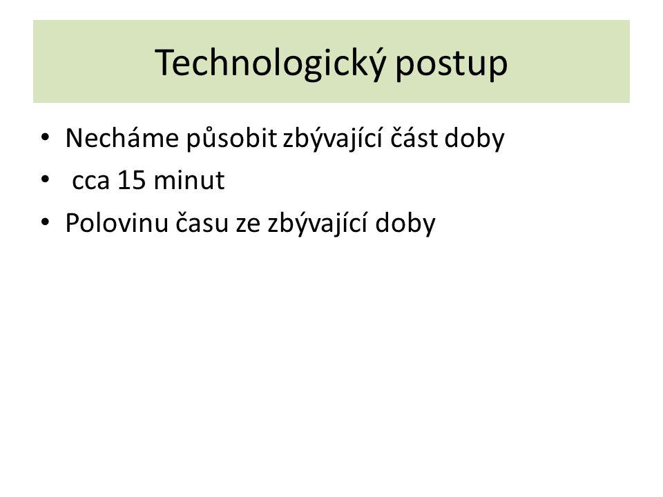Technologický postup Necháme působit zbývající část doby cca 15 minut Polovinu času ze zbývající doby