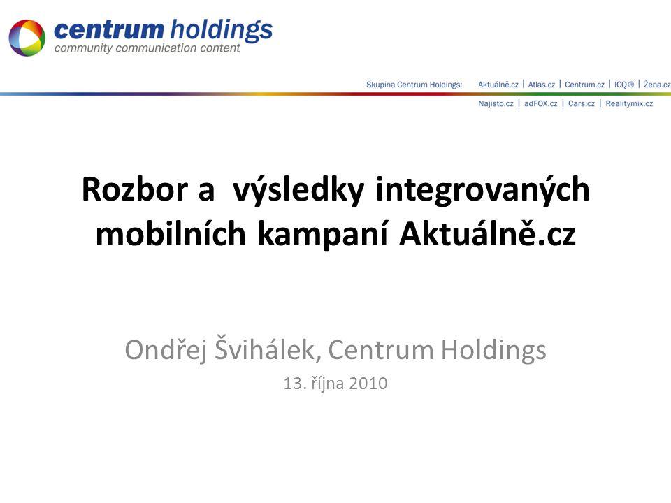 Rozbor a výsledky integrovaných mobilních kampaní Aktuálně.cz Ondřej Švihálek, Centrum Holdings 13.