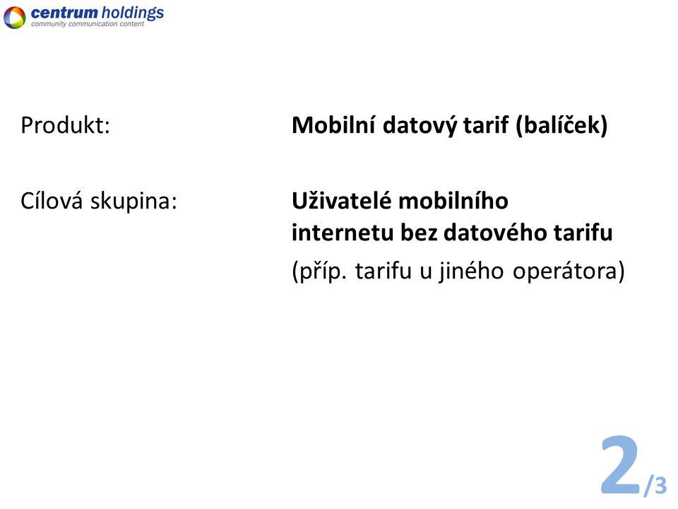 2 /3 Produkt: Mobilní datový tarif (balíček) Cílová skupina:Uživatelé mobilního internetu bez datového tarifu (příp.