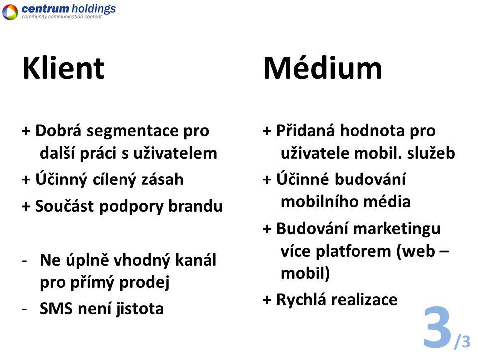 Klient + Dobrá segmentace pro další práci s uživatelem + Účinný cílený zásah + Součást podpory brandu -Ne úplně vhodný kanál pro přímý prodej -SMS není jistota Médium + Přidaná hodnota pro uživatele mobil.