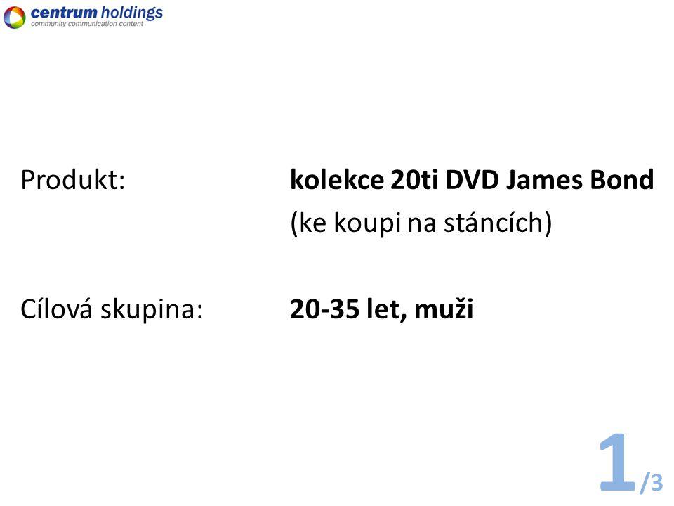 1 /3 Produkt: kolekce 20ti DVD James Bond (ke koupi na stáncích) Cílová skupina:20-35 let, muži