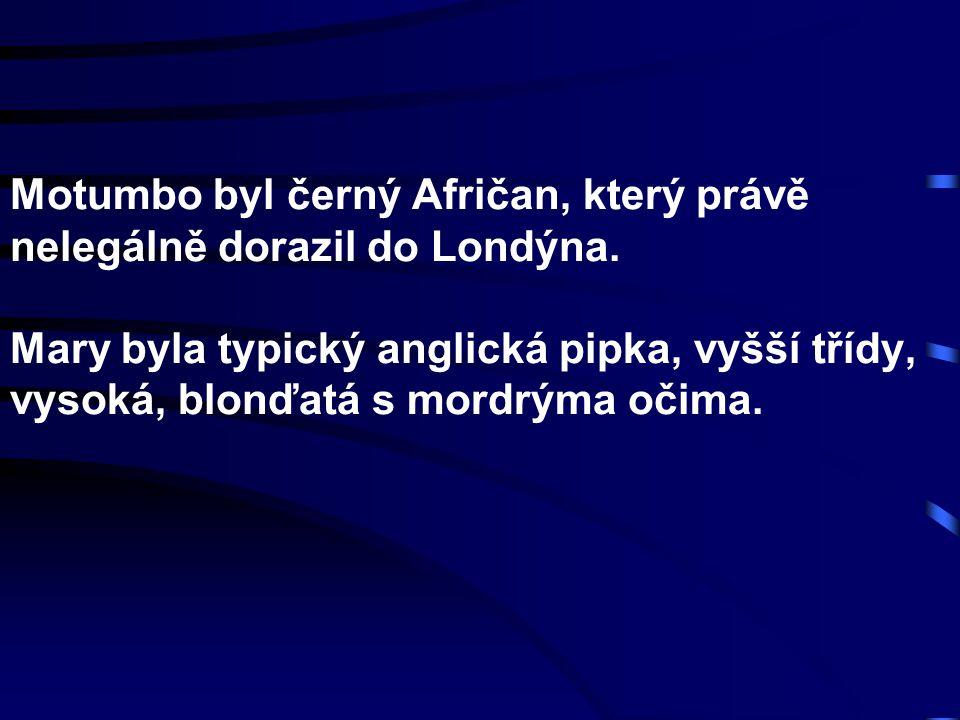 Motumbo byl černý Afričan, který právě nelegálně dorazil do Londýna. Mary byla typický anglická pipka, vyšší třídy, vysoká, blonďatá s mordrýma očima.