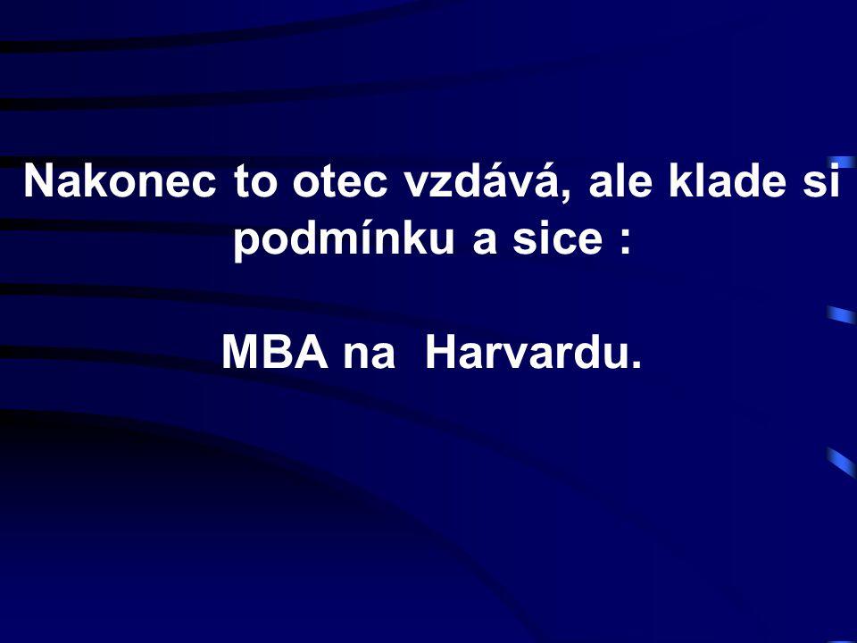 Nakonec to otec vzdává, ale klade si podmínku a sice : MBA na Harvardu.