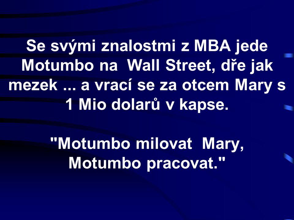 Se svými znalostmi z MBA jede Motumbo na Wall Street, dře jak mezek... a vrací se za otcem Mary s 1 Mio dolarů v kapse.