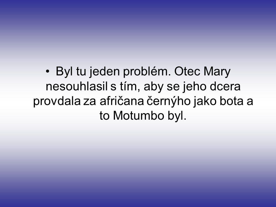Byl tu jeden problém. Otec Mary nesouhlasil s tím, aby se jeho dcera provdala za afričana černýho jako bota a to Motumbo byl.