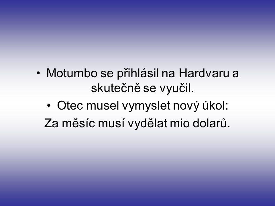 Motumbo se přihlásil na Hardvaru a skutečně se vyučil. Otec musel vymyslet nový úkol: Za měsíc musí vydělat mio dolarů.