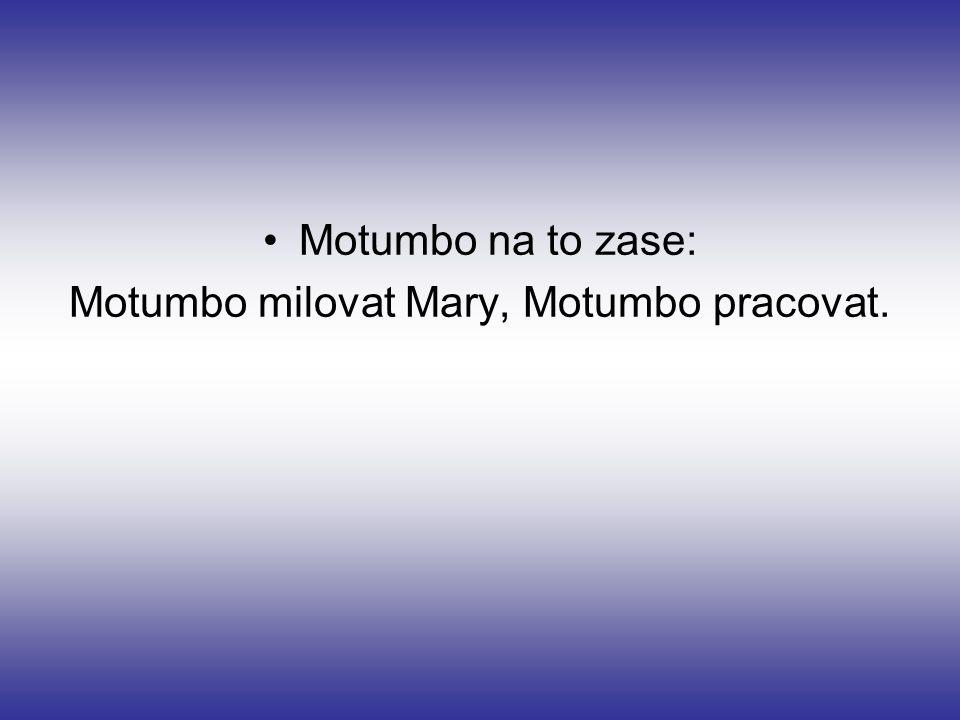 Motumbo na to zase: Motumbo milovat Mary, Motumbo pracovat.
