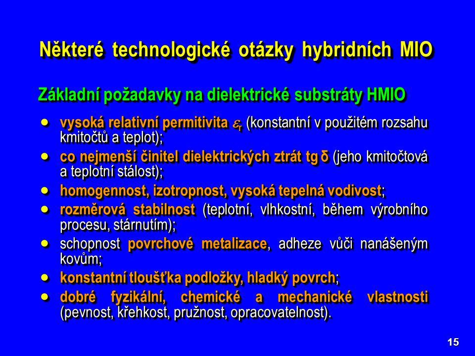 15 Některé technologické otázky hybridních MIO Základní požadavky na dielektrické substráty HMIO  vysoká relativní permitivita  r (konstantní v použ