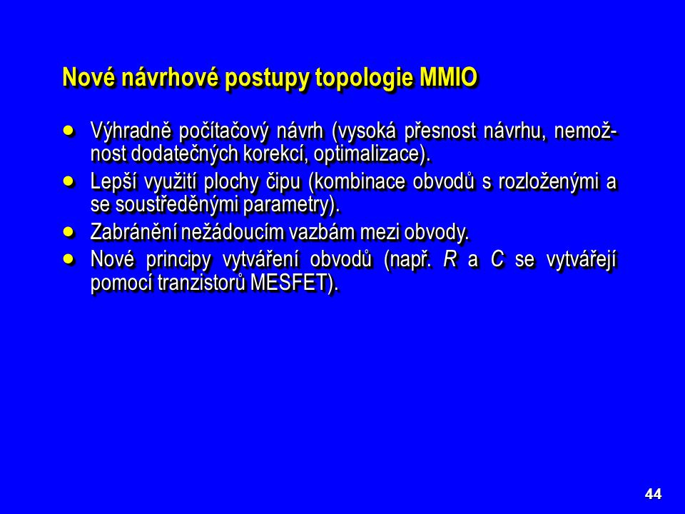 44 Nové návrhové postupy topologie MMIO  Výhradně počítačový návrh (vysoká přesnost návrhu, nemož- nost dodatečných korekcí, optimalizace).  Lepší v
