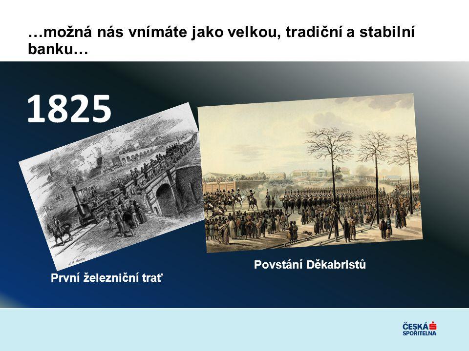…možná nás vnímáte jako velkou, tradiční a stabilní banku… 1825 První železniční trať Povstání Děkabristů