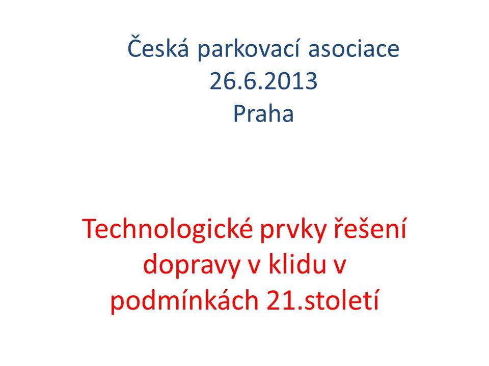 Česká parkovací asociace 26.6.2013 Praha Technologické prvky řešení dopravy v klidu v podmínkách 21.století
