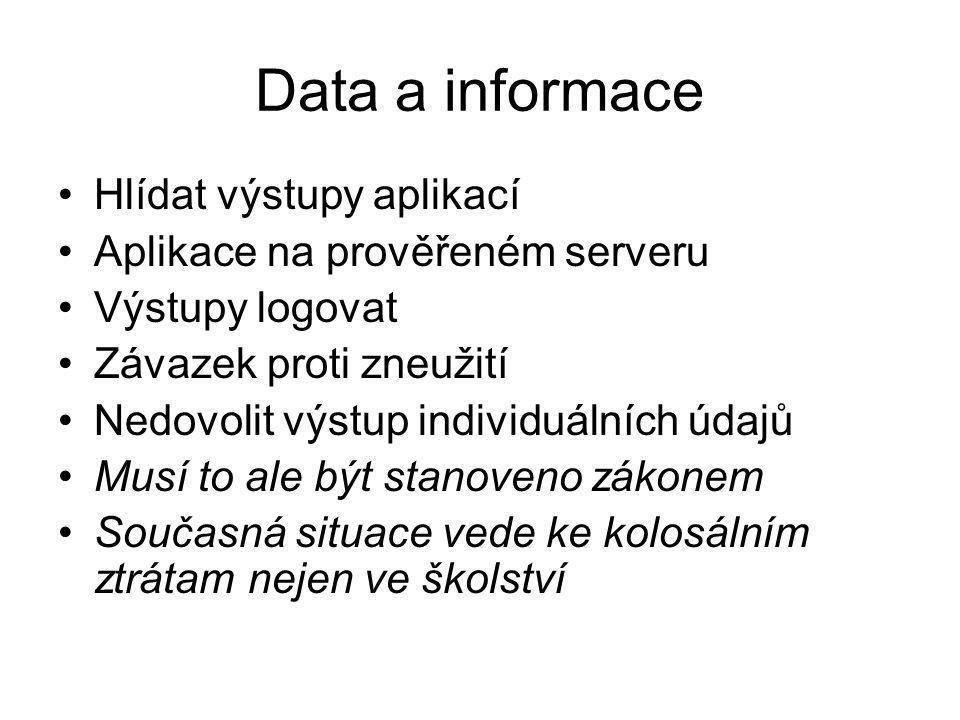 Data a informace Hlídat výstupy aplikací Aplikace na prověřeném serveru Výstupy logovat Závazek proti zneužití Nedovolit výstup individuálních údajů Musí to ale být stanoveno zákonem Současná situace vede ke kolosálním ztrátam nejen ve školství