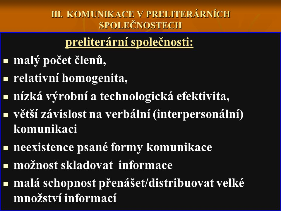 III. KOMUNIKACE V PRELITERÁRNÍCH SPOLEČNOSTECH preliterární společnosti: malý počet členů, relativní homogenita, nízká výrobní a technologická efektiv