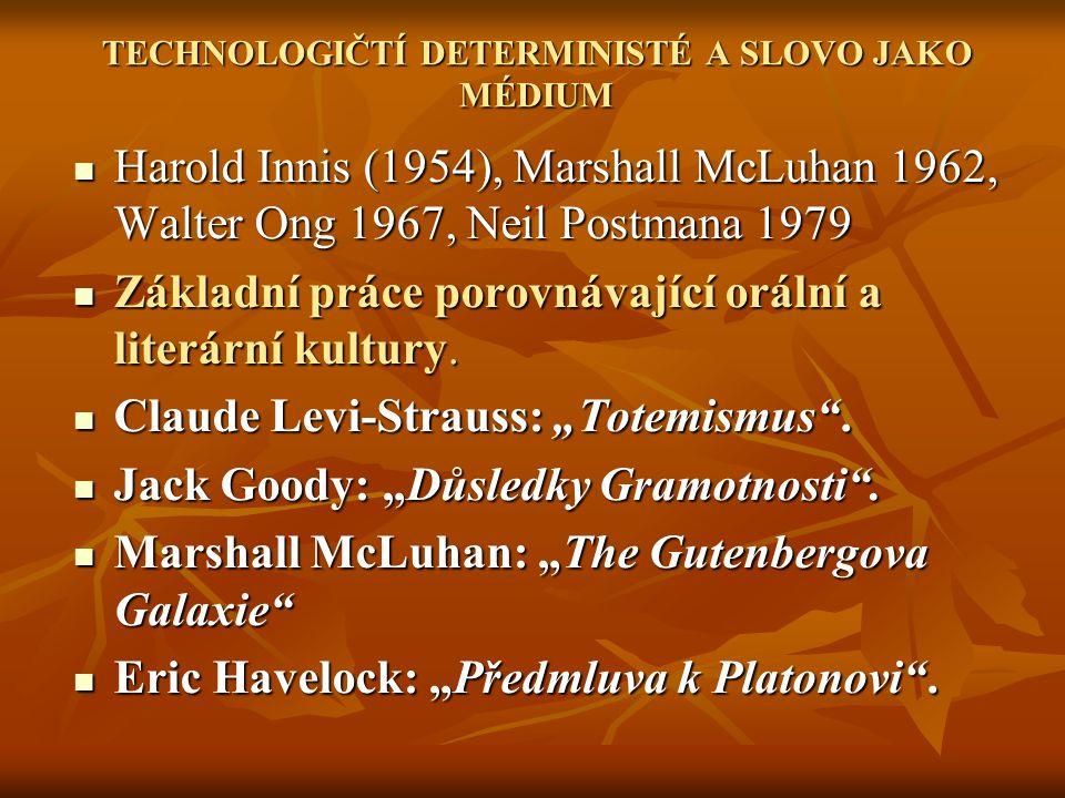 TECHNOLOGIČTÍ DETERMINISTÉ A SLOVO JAKO MÉDIUM Harold Innis (1954), Marshall McLuhan 1962, Walter Ong 1967, Neil Postmana 1979 Harold Innis (1954), Marshall McLuhan 1962, Walter Ong 1967, Neil Postmana 1979 Základní práce porovnávající orální a literární kultury.
