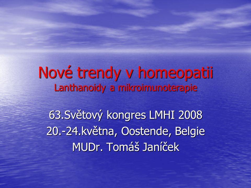 Nové trendy v homeopatii Lanthanoidy a mikroimunoterapie 63.Světový kongres LMHI 2008 20.-24.května, Oostende, Belgie MUDr. Tomáš Janíček
