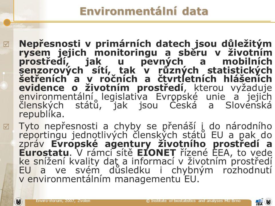 Enviro-iforum, 2007, Zvolen © Institute of biostatistics and analyses MU Brno Environmentální data  Nepřesnosti v primárních datech jsou důležitým rysem jejich monitoringu a sběru v životním prostředí, jak u pevných a mobilních senzorových sítí, tak v různých statistických šetřeních a v ročních a čtvrtletních hlášeních evidence o životním prostředí, kterou vyžaduje environmentální legislativa Evropské unie a jejich členských států, jak jsou Česká a Slovenská republika.