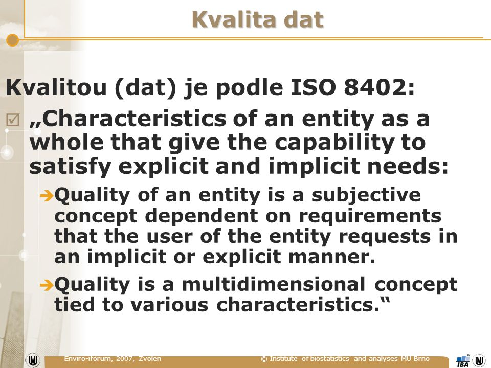 "Enviro-iforum, 2007, Zvolen © Institute of biostatistics and analyses MU Brno Kvalita dat Kvalitou (dat) je podle ISO 8402:  ""Characteristics of an entity as a whole that give the capability to satisfy explicit and implicit needs:  Quality of an entity is a subjective concept dependent on requirements that the user of the entity requests in an implicit or explicit manner."