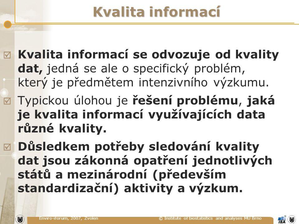 Enviro-iforum, 2007, Zvolen © Institute of biostatistics and analyses MU Brno Kvalita informací  Kvalita informací se odvozuje od kvality dat, jedná se ale o specifický problém, který je předmětem intenzivního výzkumu.