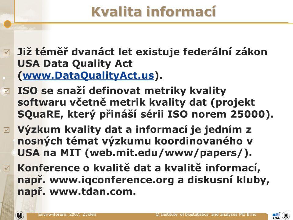 Enviro-iforum, 2007, Zvolen © Institute of biostatistics and analyses MU Brno Kvalita informací  Již téměř dvanáct let existuje federální zákon USA Data Quality Act (www.DataQualityAct.us).www.DataQualityAct.us  ISO se snaží definovat metriky kvality softwaru včetně metrik kvality dat (projekt SQuaRE, který přináší sérii ISO norem 25000).