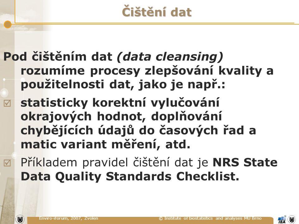 Enviro-iforum, 2007, Zvolen © Institute of biostatistics and analyses MU Brno Čištění dat Pod čištěním dat (data cleansing) rozumíme procesy zlepšování kvality a použitelnosti dat, jako je např.:  statisticky korektní vylučování okrajových hodnot, doplňování chybějících údajů do časových řad a matic variant měření, atd.
