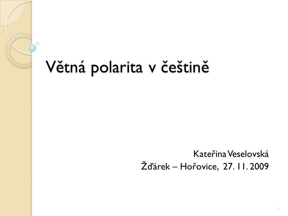 Větná polarita v češtině Kateřina Veselovská Žďárek – Hořovice, 27. 11. 2009 1