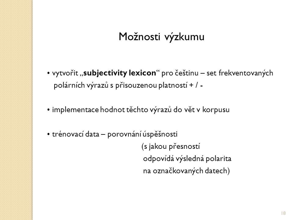 """Možnosti výzkumu vytvořit """"subjectivity lexicon pro češtinu – set frekventovaných polárních výrazů s přisouzenou platností + / - implementace hodnot těchto výrazů do vět v korpusu trénovací data – porovnání úspěšnosti (s jakou přesností odpovídá výsledná polarita na označkovaných datech) 18"""