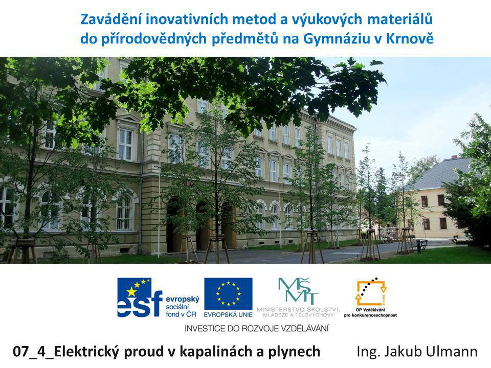 Zavádění inovativních metod a výukových materiálů do přírodovědných předmětů na Gymnáziu v Krnově 07_4_Elektrický proud v kapalinách a plynechIng. Jak