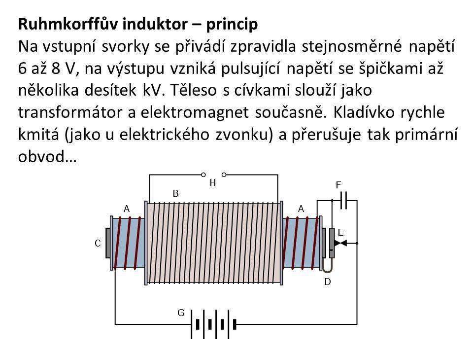 Ruhmkorffův induktor – princip Na vstupní svorky se přivádí zpravidla stejnosměrné napětí 6 až 8 V, na výstupu vzniká pulsující napětí se špičkami až
