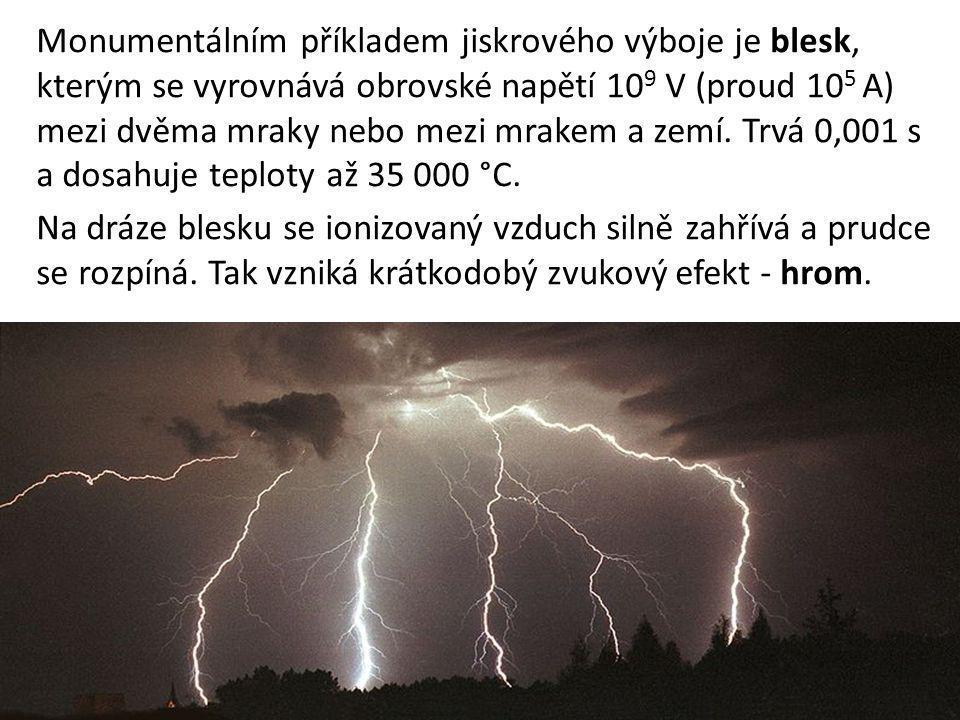 Monumentálním příkladem jiskrového výboje je blesk, kterým se vyrovnává obrovské napětí 10 9 V (proud 10 5 A) mezi dvěma mraky nebo mezi mrakem a zemí