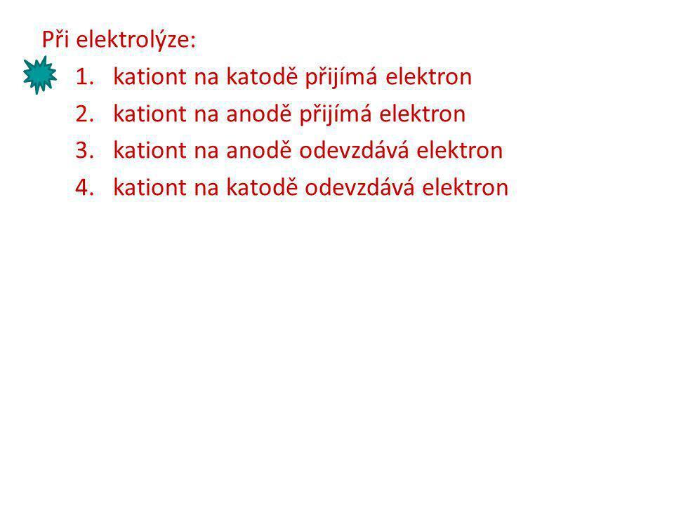 Při elektrolýze: 1.kationt na katodě přijímá elektron 2.kationt na anodě přijímá elektron 3.kationt na anodě odevzdává elektron 4.kationt na katodě od